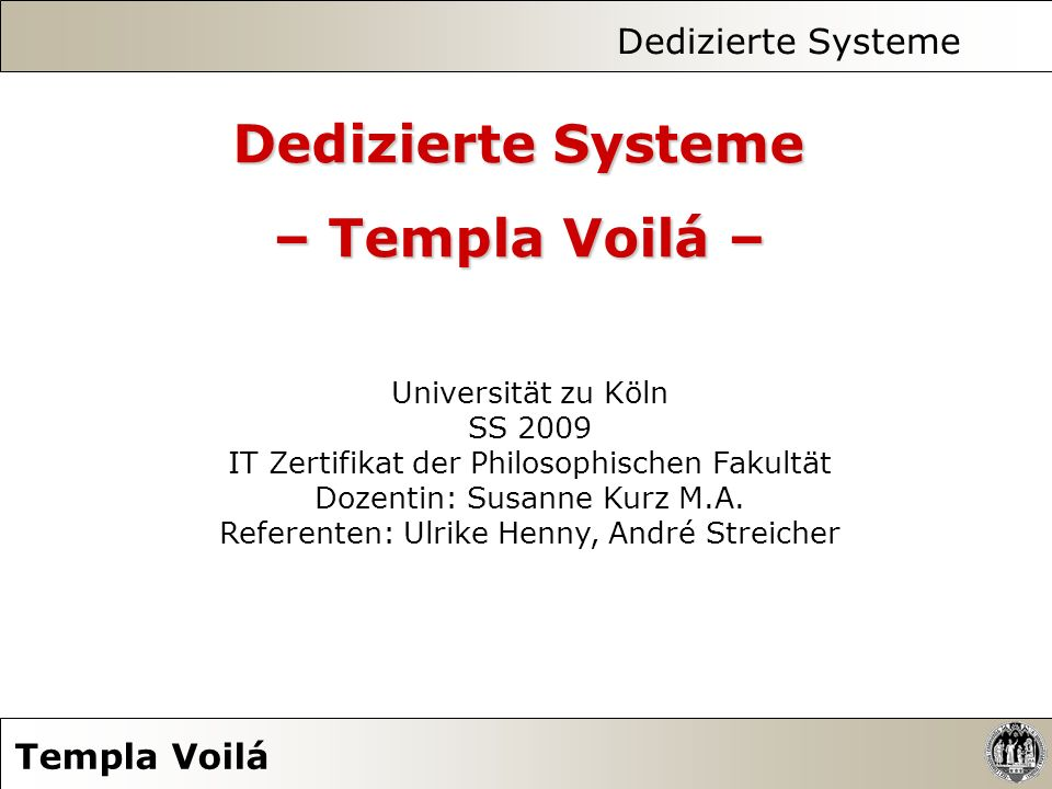 Dedizierte Systeme Templa Voilá Universität zu Köln SS 2009 IT Zertifikat der Philosophischen Fakultät Dozentin: Susanne Kurz M.A. Referenten: Ulrike