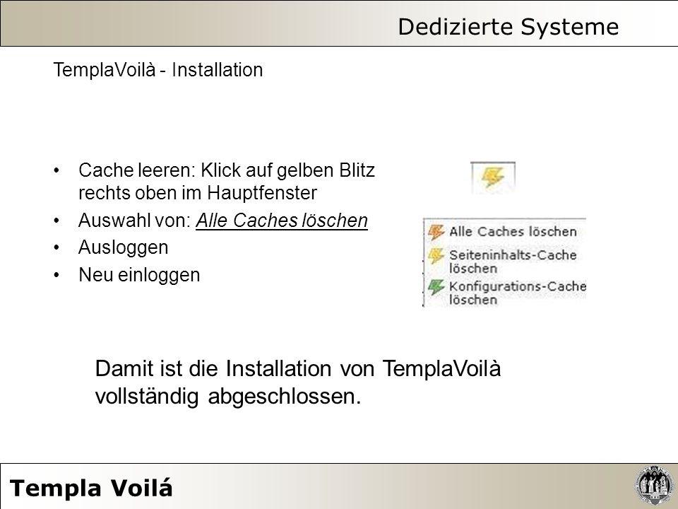 Dedizierte Systeme Templa Voilá TemplaVoilà - Installation Cache leeren: Klick auf gelben Blitz rechts oben im Hauptfenster Auswahl von: Alle Caches l