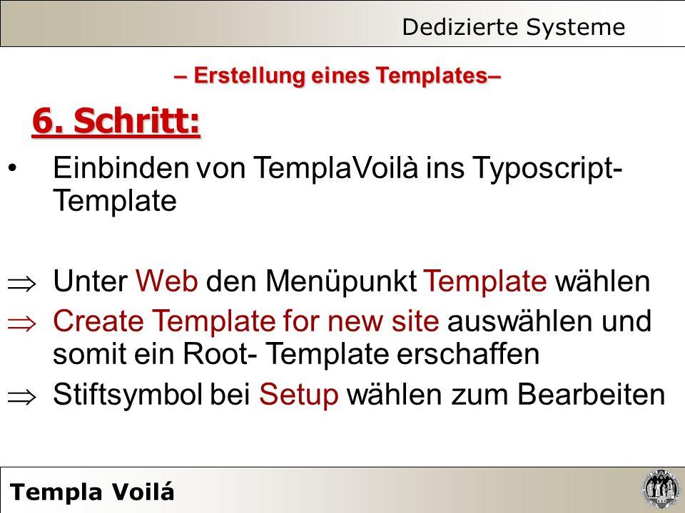 Dedizierte Systeme Templa Voilá 6. Schritt: Einbinden von TemplaVoilà ins Typoscript- Template Unter Web den Menüpunkt Template wählen Create Template