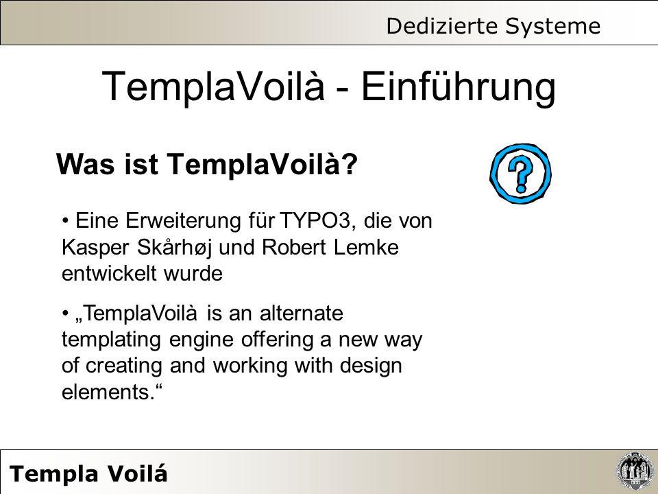 Dedizierte Systeme Templa Voilá TemplaVoilà - Einführung Was ist TemplaVoilà? Eine Erweiterung für TYPO3, die von Kasper Skårhøj und Robert Lemke entw