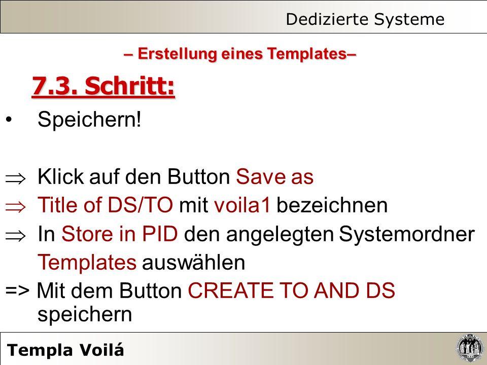 Dedizierte Systeme Templa Voilá 7.3. Schritt: Speichern! Klick auf den Button Save as Title of DS/TO mit voila1 bezeichnen In Store in PID den angeleg