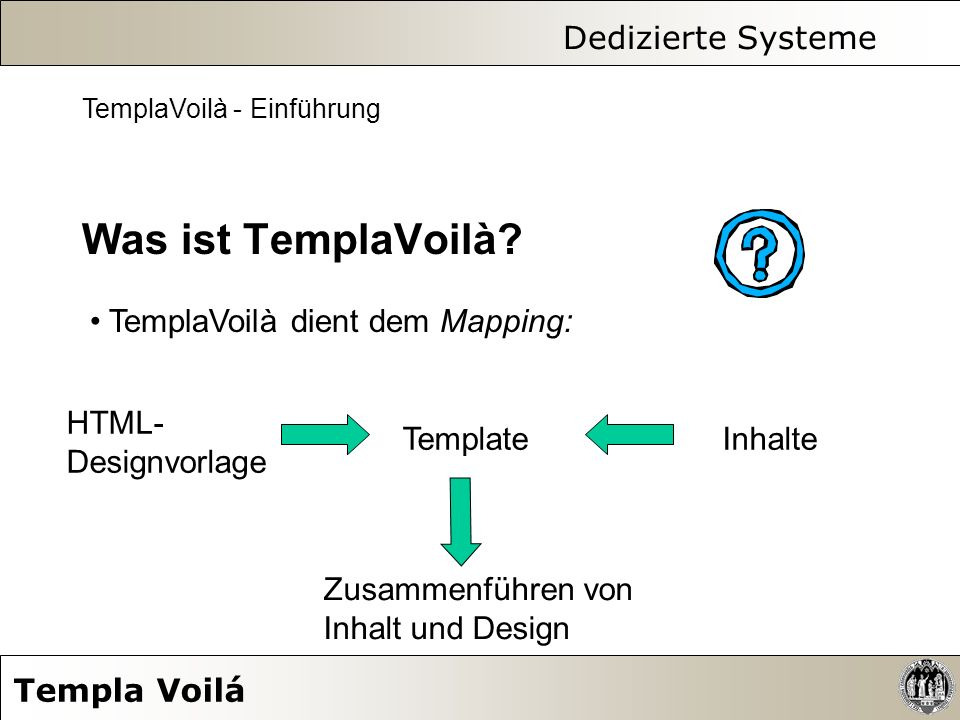 Dedizierte Systeme Templa Voilá TemplaVoilà - Einführung Was ist TemplaVoilà? TemplaVoilà dient dem Mapping: HTML- Designvorlage TemplateInhalte Zusam
