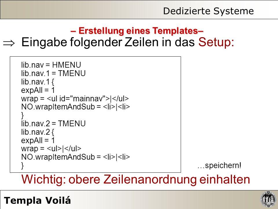 Dedizierte Systeme Templa Voilá Eingabe folgender Zeilen in das Setup: lib.nav = HMENU lib.nav.1 = TMENU lib.nav.1 { expAll = 1 wrap = | NO.wrapItemAn