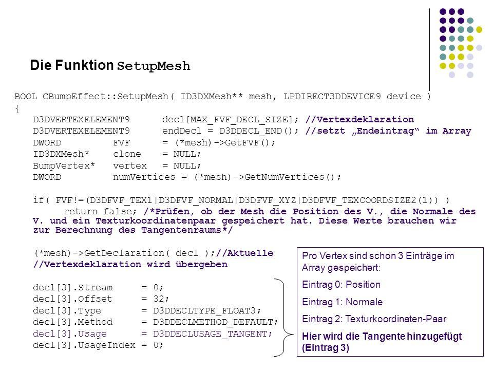 Die Funktion SetupMesh BOOL CBumpEffect::SetupMesh( ID3DXMesh** mesh, LPDIRECT3DDEVICE9 device ) { D3DVERTEXELEMENT9decl[MAX_FVF_DECL_SIZE]; //Vertexdeklaration D3DVERTEXELEMENT9endDecl = D3DDECL_END(); //setzt Endeintrag im Array DWORDFVF= (*mesh)->GetFVF(); ID3DXMesh*clone= NULL; BumpVertex*vertex= NULL; DWORDnumVertices = (*mesh)->GetNumVertices(); if( FVF!=(D3DFVF_TEX1|D3DFVF_NORMAL|D3DFVF_XYZ|D3DFVF_TEXCOORDSIZE2(1)) ) return false; /*Prüfen, ob der Mesh die Position des V., die Normale des V.