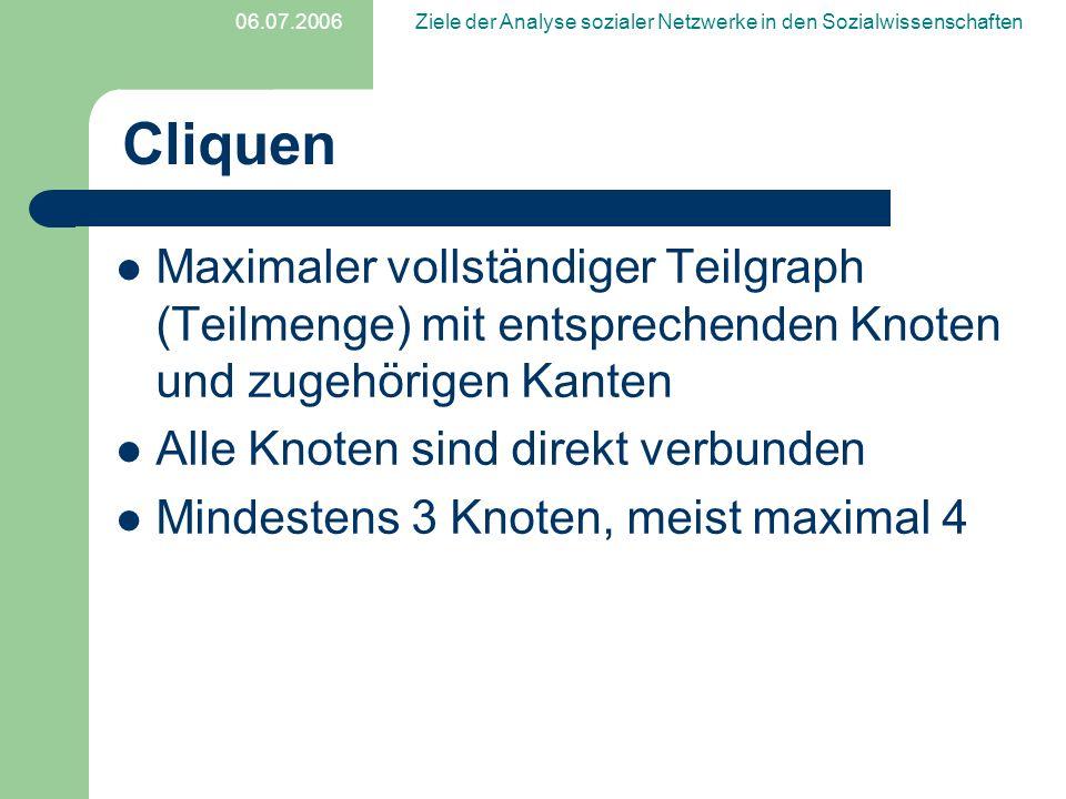 06.07.2006Ziele der Analyse sozialer Netzwerke in den Sozialwissenschaften Cliquen Maximaler vollständiger Teilgraph (Teilmenge) mit entsprechenden Kn