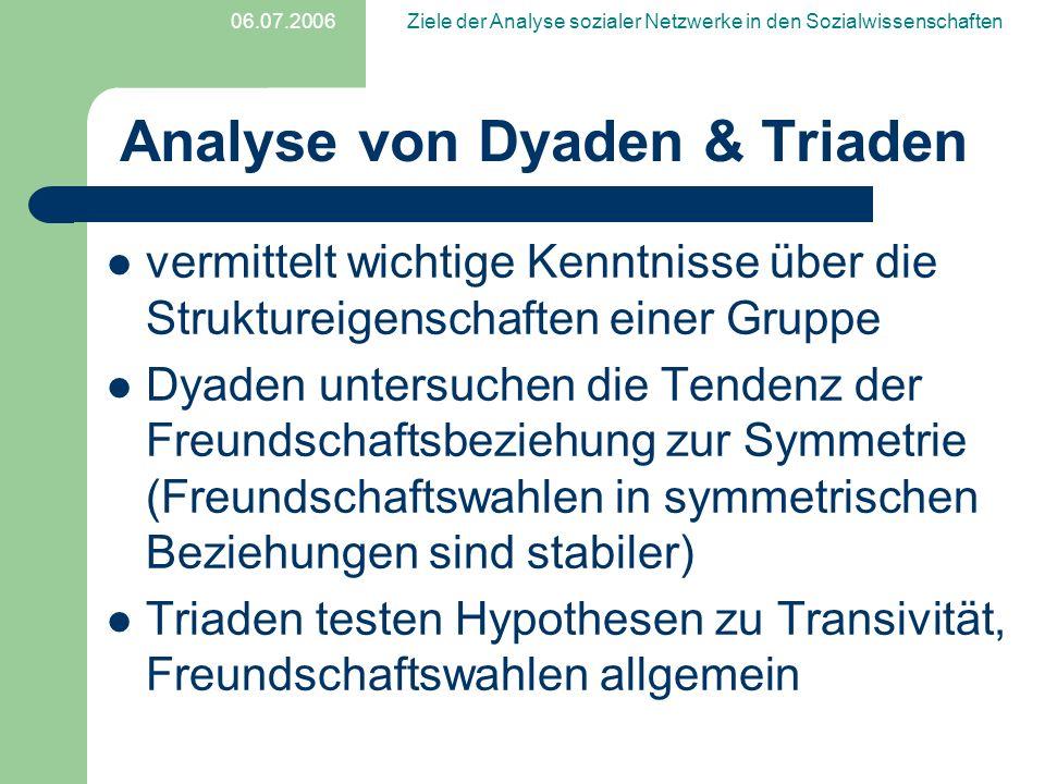 06.07.2006Ziele der Analyse sozialer Netzwerke in den Sozialwissenschaften Analyse von Dyaden & Triaden vermittelt wichtige Kenntnisse über die Strukt