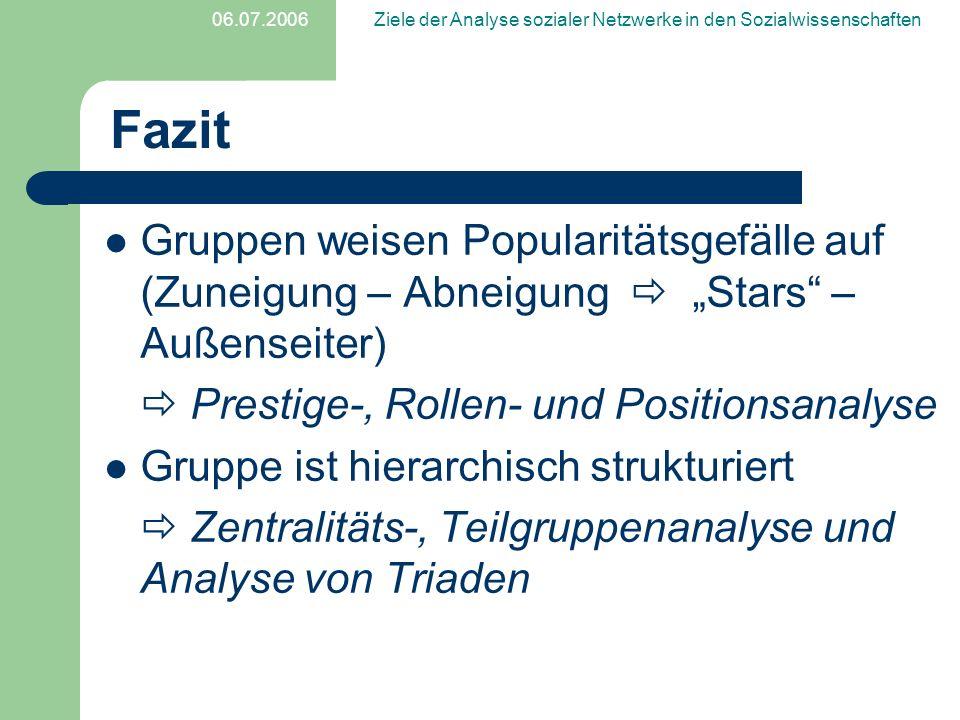 06.07.2006Ziele der Analyse sozialer Netzwerke in den Sozialwissenschaften Fazit Gruppen weisen Popularitätsgefälle auf (Zuneigung – Abneigung Stars –
