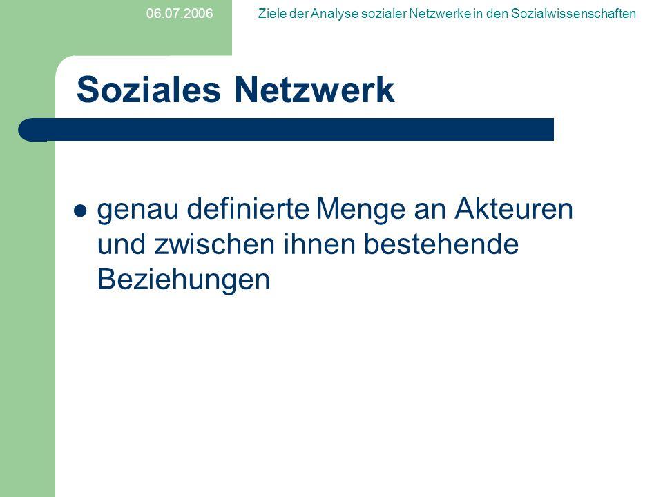 06.07.2006Ziele der Analyse sozialer Netzwerke in den Sozialwissenschaften Soziales Netzwerk genau definierte Menge an Akteuren und zwischen ihnen bes