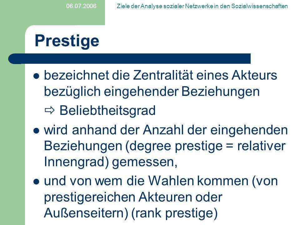 06.07.2006Ziele der Analyse sozialer Netzwerke in den Sozialwissenschaften Prestige bezeichnet die Zentralität eines Akteurs bezüglich eingehender Bez