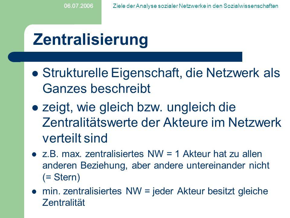 06.07.2006Ziele der Analyse sozialer Netzwerke in den Sozialwissenschaften Zentralisierung Strukturelle Eigenschaft, die Netzwerk als Ganzes beschreib