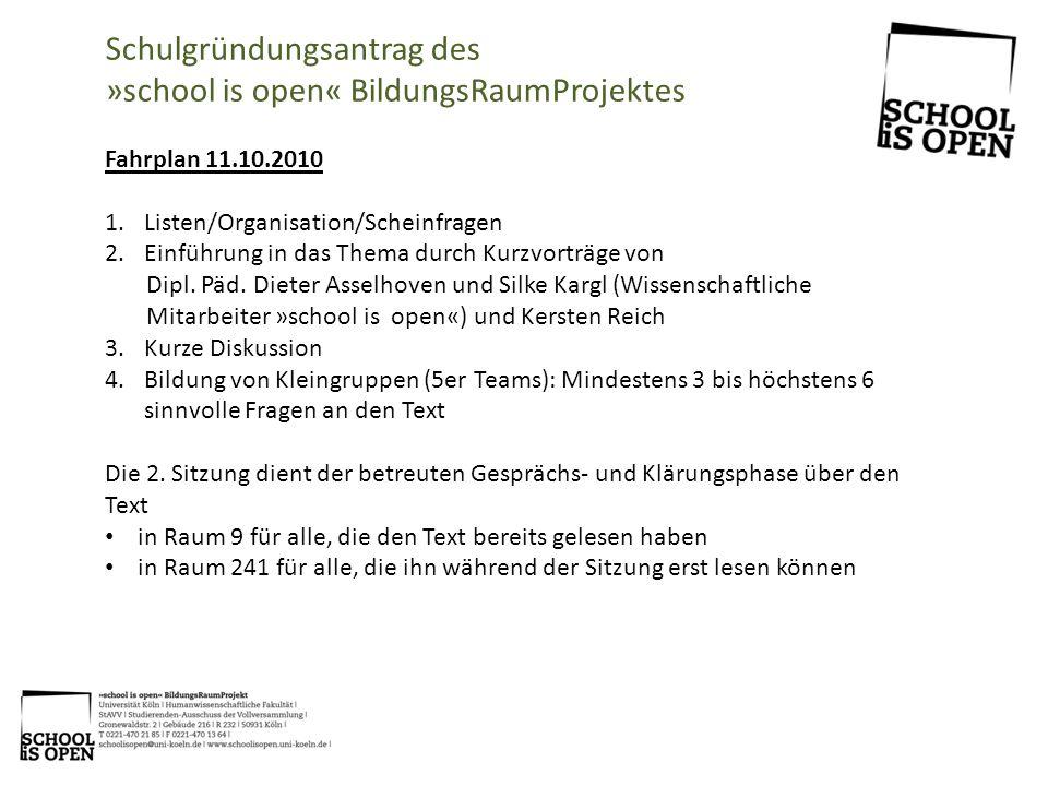 Schulgründungsantrag des »school is open« BildungsRaumProjektes Fahrplan 11.10.2010 1.Listen/Organisation/Scheinfragen 2.Einführung in das Thema durch