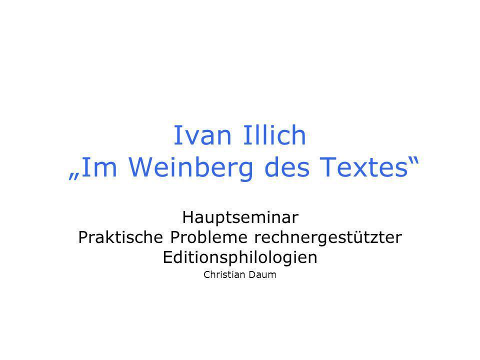 Ivan Illich Im Weinberg des Textes Hauptseminar Praktische Probleme rechnergestützter Editionsphilologien Christian Daum