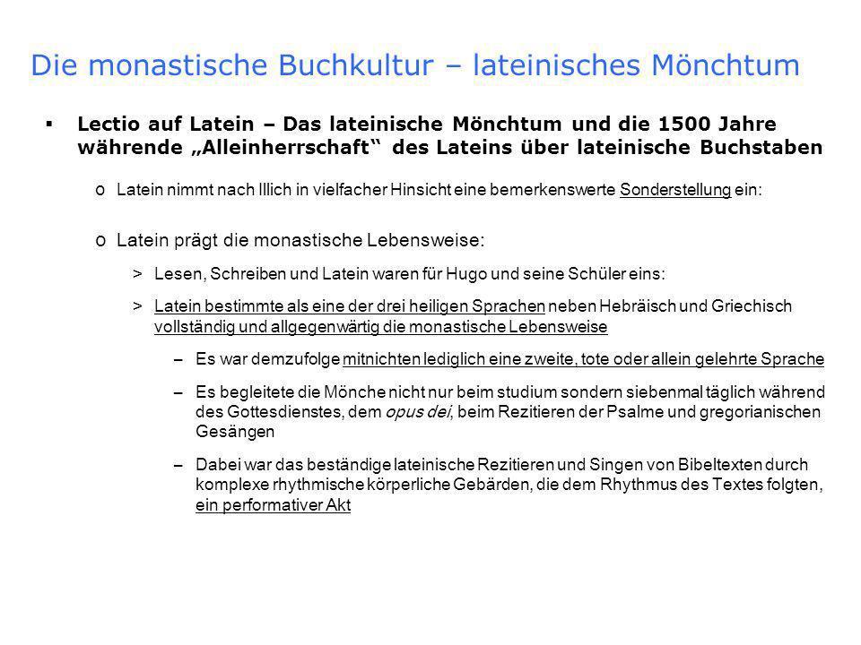 Die monastische Buchkultur – lateinisches Mönchtum Lectio auf Latein – Das lateinische Mönchtum und die 1500 Jahre währende Alleinherrschaft des Lateins über lateinische Buchstaben o Latein nimmt nach Illich in vielfacher Hinsicht eine bemerkenswerte Sonderstellung ein: o Latein prägt die monastische Lebensweise: >Lesen, Schreiben und Latein waren für Hugo und seine Schüler eins: >Latein bestimmte als eine der drei heiligen Sprachen neben Hebräisch und Griechisch vollständig und allgegenwärtig die monastische Lebensweise –Es war demzufolge mitnichten lediglich eine zweite, tote oder allein gelehrte Sprache –Es begleitete die Mönche nicht nur beim studium sondern siebenmal täglich während des Gottesdienstes, dem opus dei, beim Rezitieren der Psalme und gregorianischen Gesängen –Dabei war das beständige lateinische Rezitieren und Singen von Bibeltexten durch komplexe rhythmische körperliche Gebärden, die dem Rhythmus des Textes folgten, ein performativer Akt