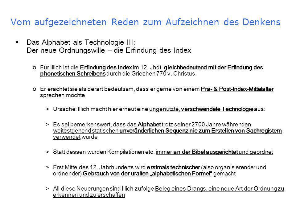 Vom aufgezeichneten Reden zum Aufzeichnen des Denkens Das Alphabet als Technologie III: Der neue Ordnungswille – die Erfindung des Index o Für Illich ist die Erfindung des Index im 12.