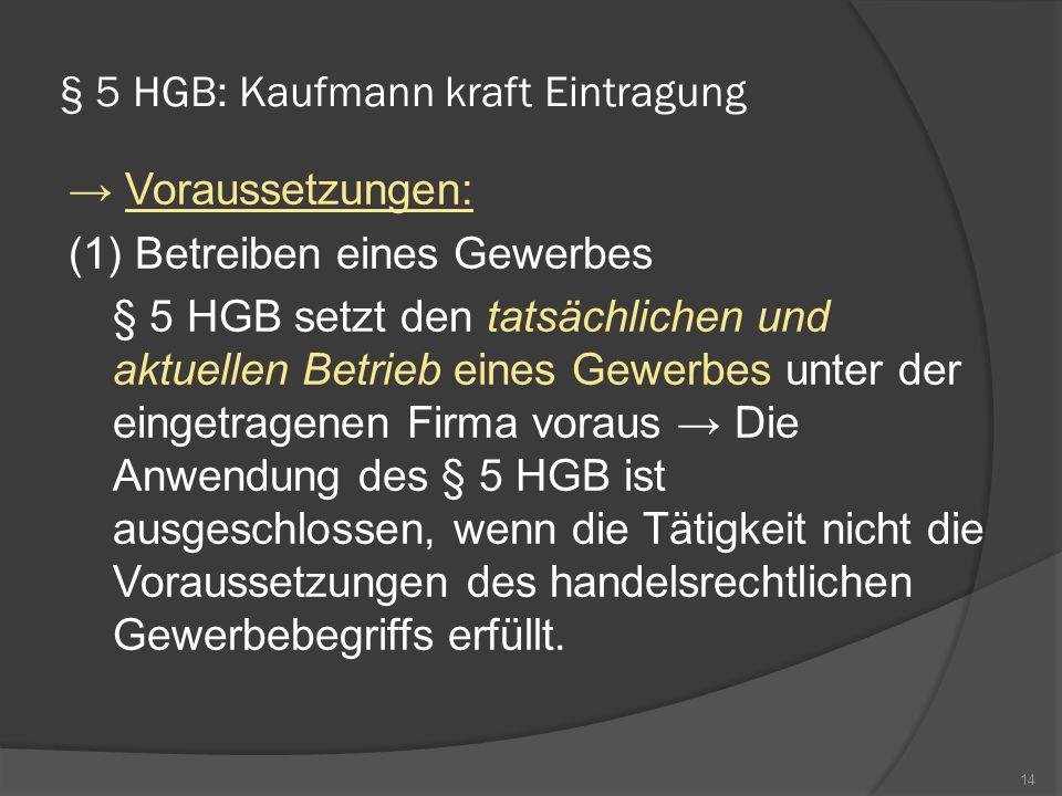 § 5 HGB: Kaufmann kraft Eintragung Voraussetzungen: (1) Betreiben eines Gewerbes § 5 HGB setzt den tatsächlichen und aktuellen Betrieb eines Gewerbes