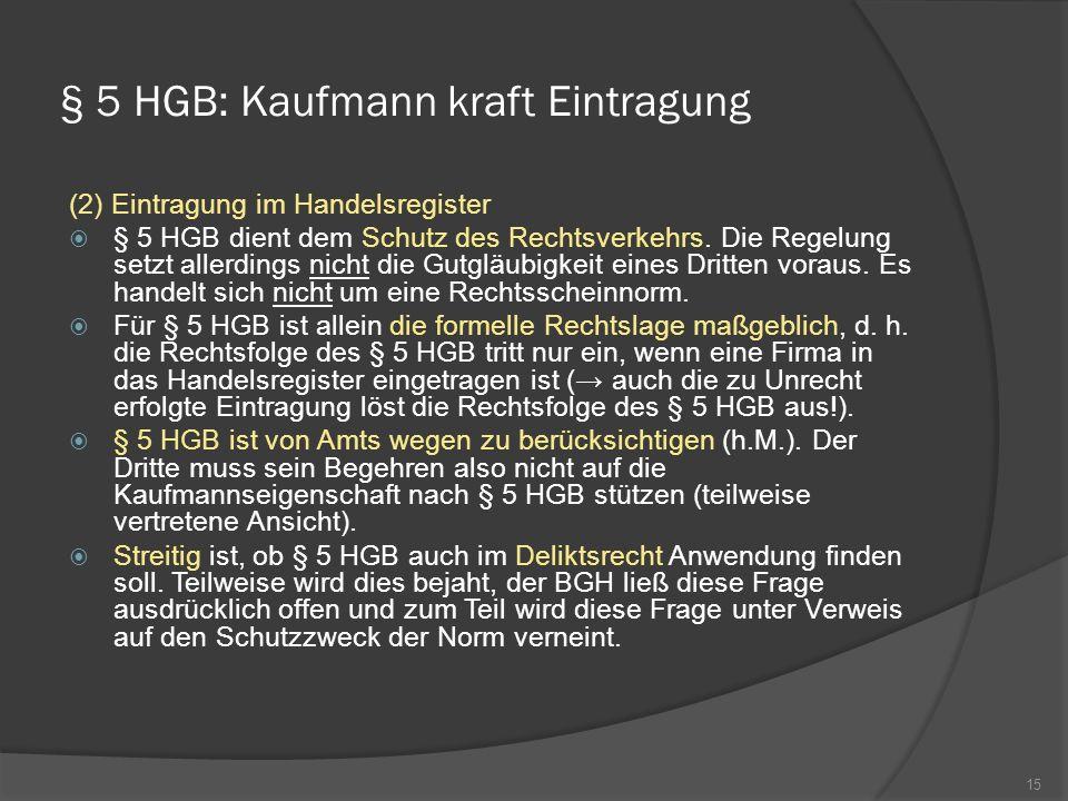 § 5 HGB: Kaufmann kraft Eintragung (2) Eintragung im Handelsregister § 5 HGB dient dem Schutz des Rechtsverkehrs. Die Regelung setzt allerdings nicht