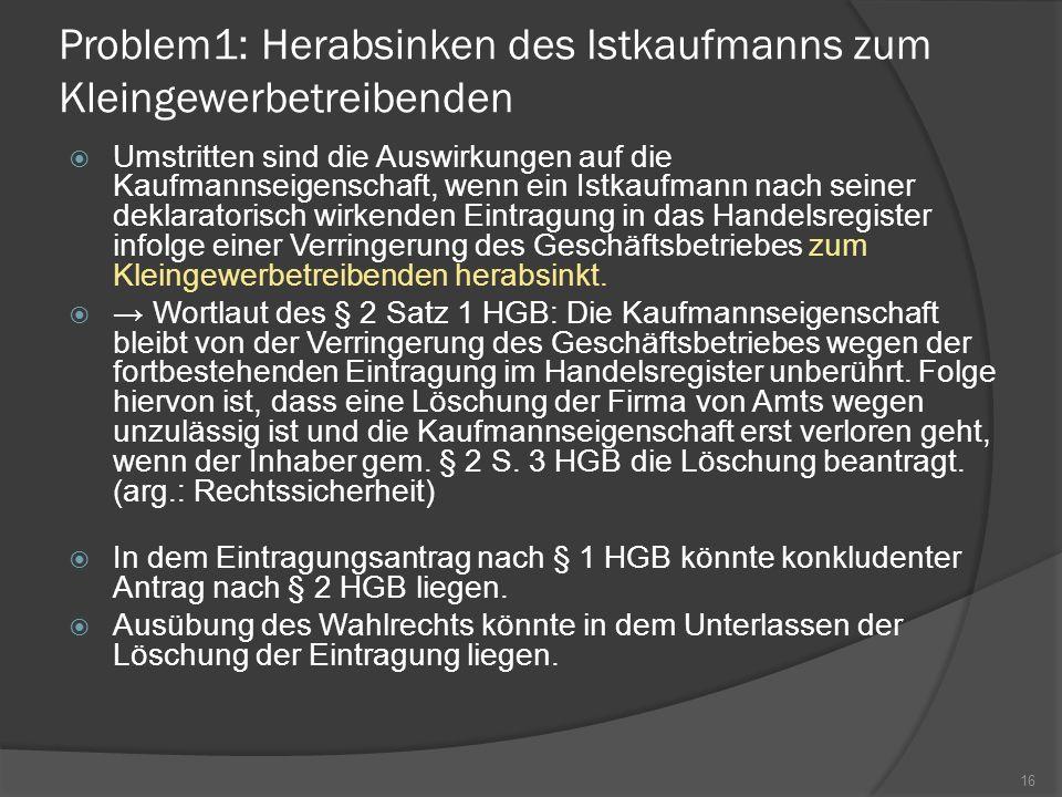 Problem1: Herabsinken des Istkaufmanns zum Kleingewerbetreibenden Umstritten sind die Auswirkungen auf die Kaufmannseigenschaft, wenn ein Istkaufmann