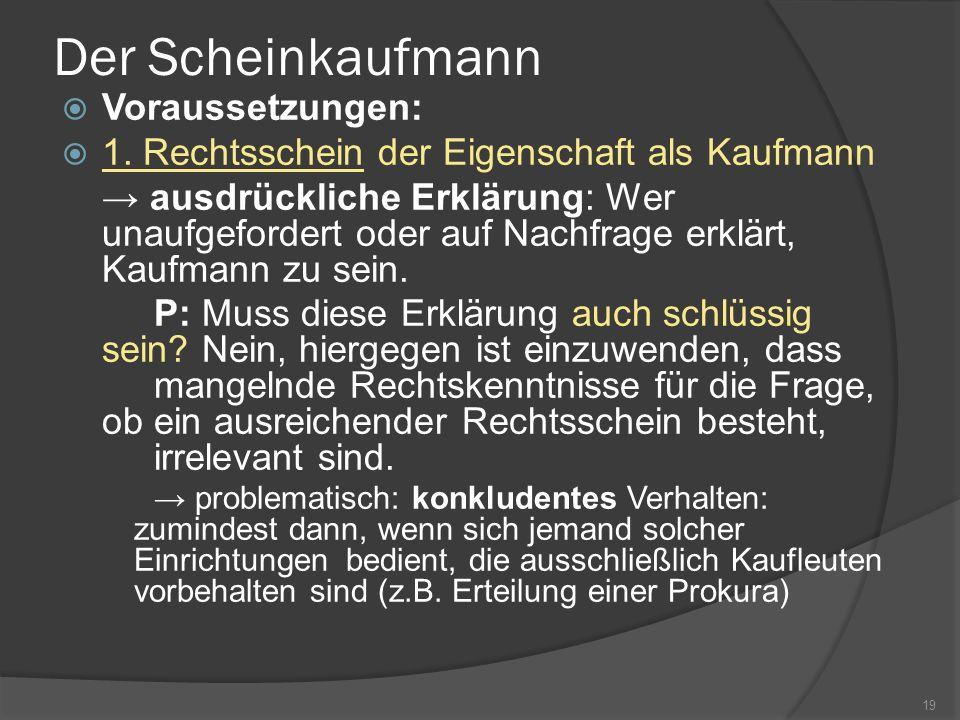 Der Scheinkaufmann Voraussetzungen: 1. Rechtsschein der Eigenschaft als Kaufmann ausdrückliche Erklärung: Wer unaufgefordert oder auf Nachfrage erklär