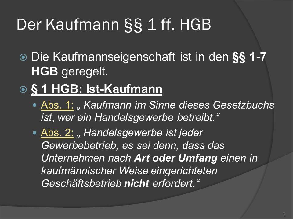 Der Kaufmann §§ 1 ff. HGB Die Kaufmannseigenschaft ist in den §§ 1-7 HGB geregelt. § 1 HGB: Ist-Kaufmann Abs. 1: Kaufmann im Sinne dieses Gesetzbuchs