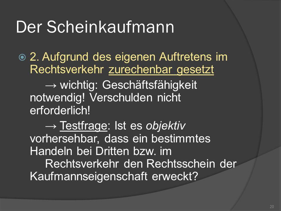 Der Scheinkaufmann 2. Aufgrund des eigenen Auftretens im Rechtsverkehr zurechenbar gesetzt wichtig: Geschäftsfähigkeit notwendig! Verschulden nicht er