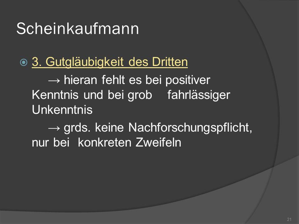 Scheinkaufmann 3. Gutgläubigkeit des Dritten hieran fehlt es bei positiver Kenntnis und bei grob fahrlässiger Unkenntnis grds. keine Nachforschungspfl