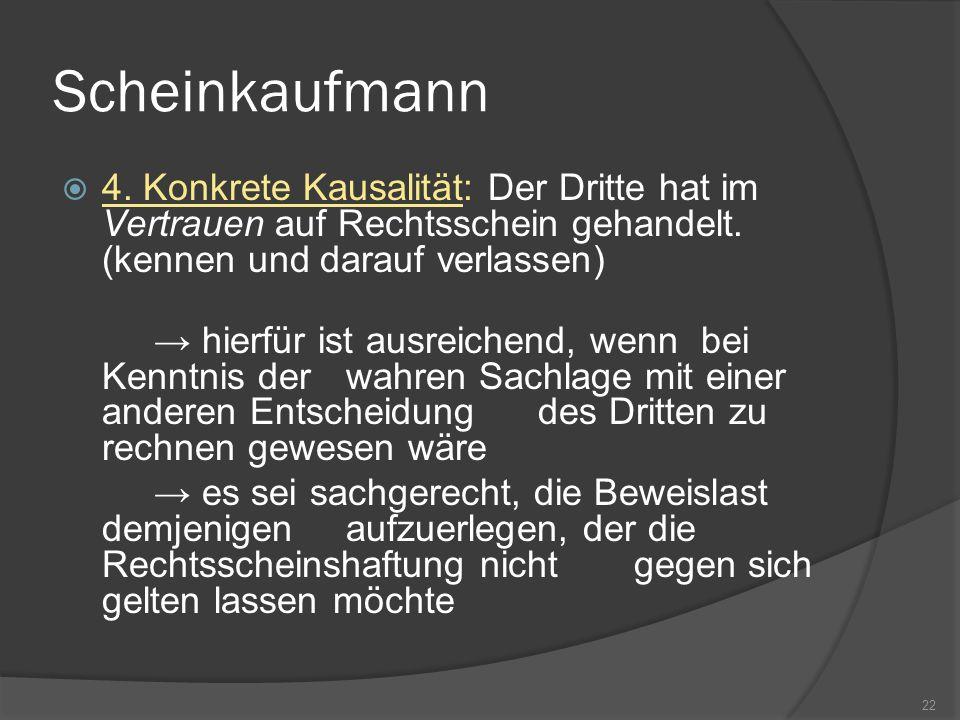 Scheinkaufmann 4. Konkrete Kausalität: Der Dritte hat im Vertrauen auf Rechtsschein gehandelt. (kennen und darauf verlassen) hierfür ist ausreichend,