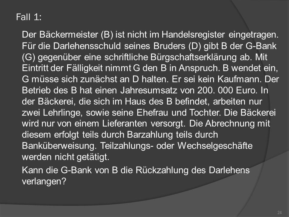Fall 1: Der Bäckermeister (B) ist nicht im Handelsregister eingetragen. Für die Darlehensschuld seines Bruders (D) gibt B der G-Bank (G) gegenüber ein