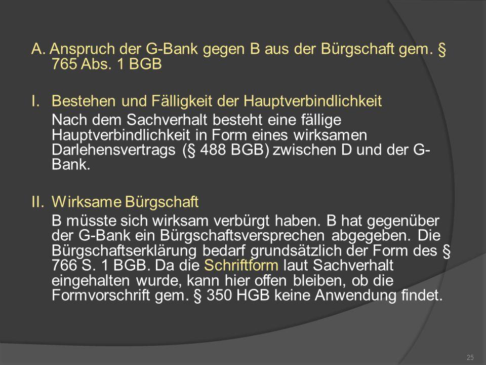 A. Anspruch der G-Bank gegen B aus der Bürgschaft gem. § 765 Abs. 1 BGB I.Bestehen und Fälligkeit der Hauptverbindlichkeit Nach dem Sachverhalt besteh