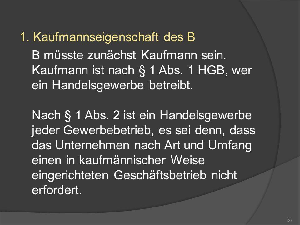 1. Kaufmannseigenschaft des B B müsste zunächst Kaufmann sein. Kaufmann ist nach § 1 Abs. 1 HGB, wer ein Handelsgewerbe betreibt. Nach § 1 Abs. 2 ist