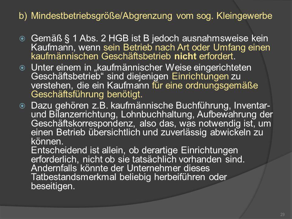 b)Mindestbetriebsgröße/Abgrenzung vom sog. Kleingewerbe Gemäß § 1 Abs. 2 HGB ist B jedoch ausnahmsweise kein Kaufmann, wenn sein Betrieb nach Art oder