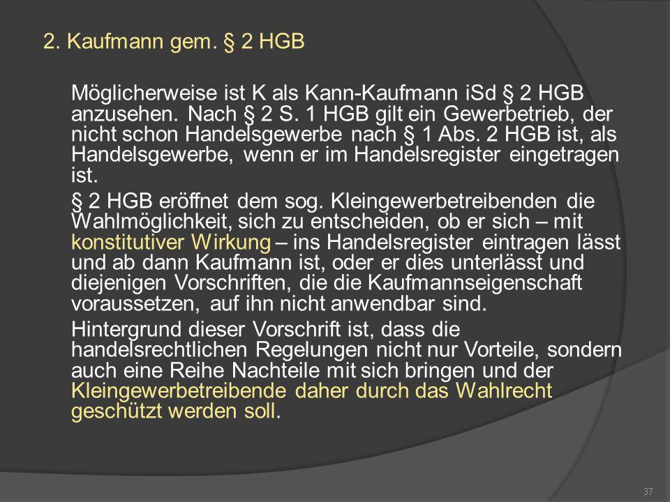 2. Kaufmann gem. § 2 HGB Möglicherweise ist K als Kann-Kaufmann iSd § 2 HGB anzusehen. Nach § 2 S. 1 HGB gilt ein Gewerbetrieb, der nicht schon Handel