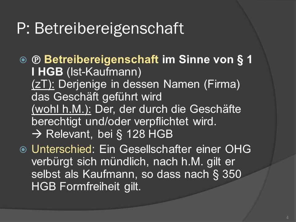 P: Betreibereigenschaft Betreibereigenschaft im Sinne von § 1 I HGB (Ist-Kaufmann) (zT): Derjenige in dessen Namen (Firma) das Geschäft geführt wird (