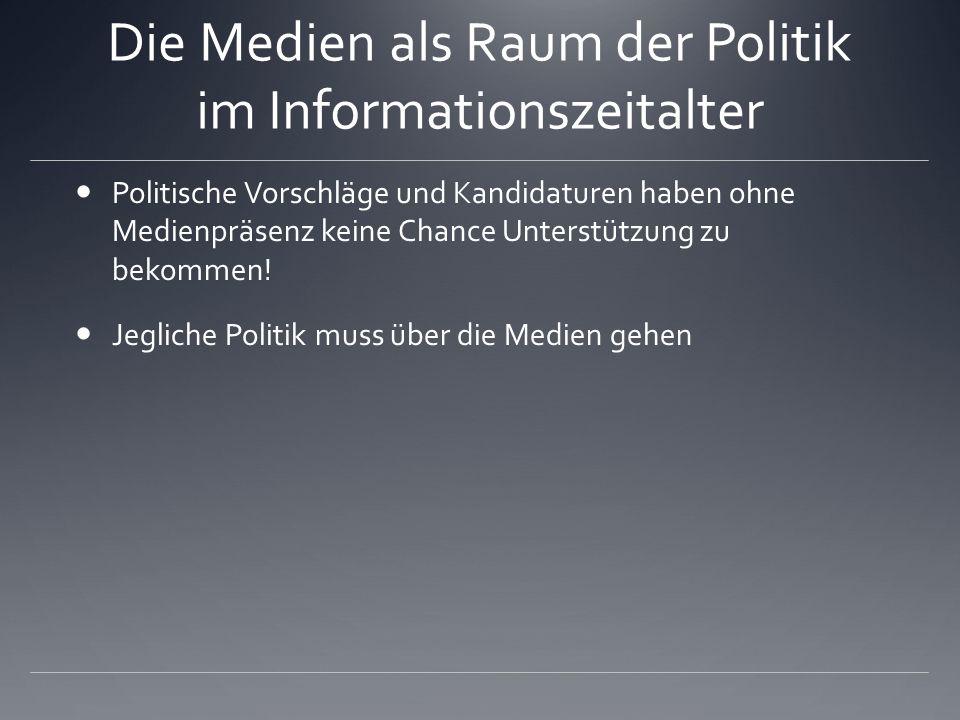 Die Medien als Raum der Politik im Informationszeitalter Politische Vorschläge und Kandidaturen haben ohne Medienpräsenz keine Chance Unterstützung zu
