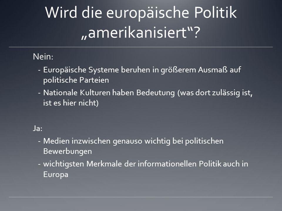 Wird die europäische Politik amerikanisiert? Nein: - Europäische Systeme beruhen in größerem Ausmaß auf politische Parteien - Nationale Kulturen haben