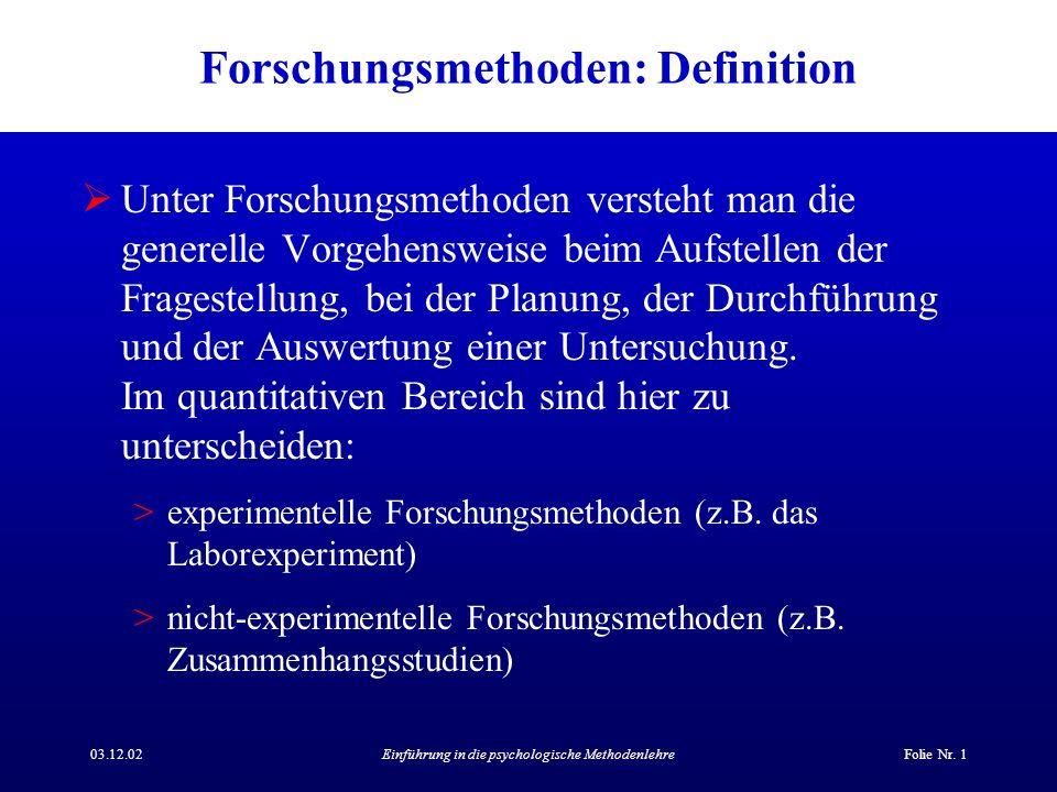 03.12.02Einführung in die psychologische MethodenlehreFolie Nr. 1 Forschungsmethoden: Definition Unter Forschungsmethoden versteht man die generelle V