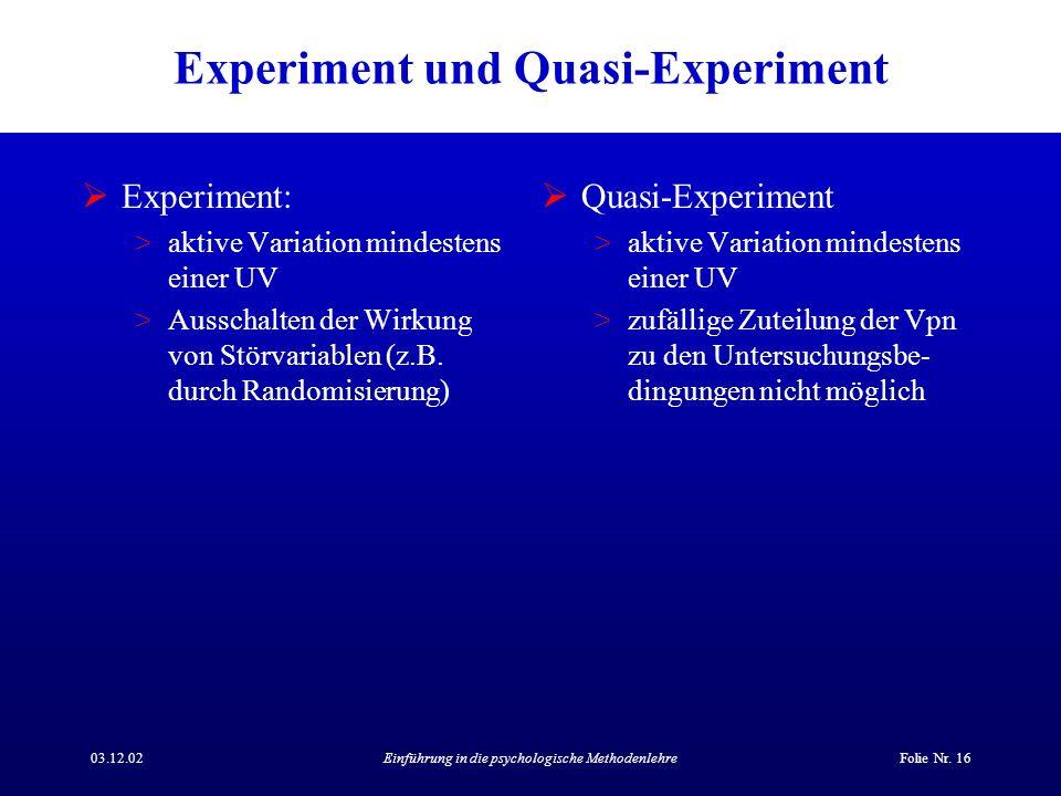 03.12.02Einführung in die psychologische MethodenlehreFolie Nr. 16 Experiment und Quasi-Experiment Experiment: >aktive Variation mindestens einer UV >