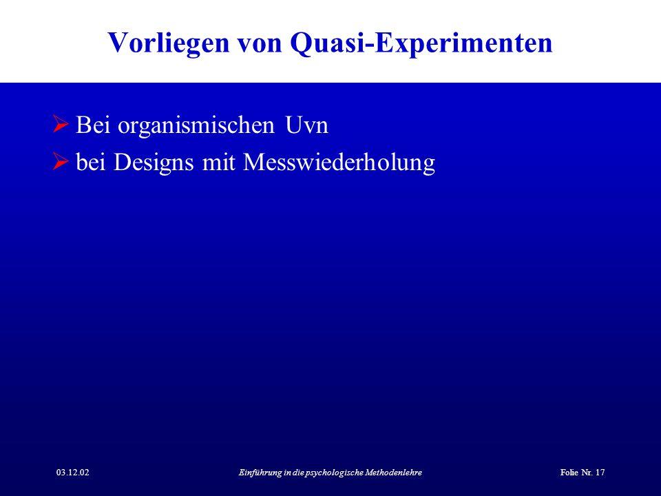 03.12.02Einführung in die psychologische MethodenlehreFolie Nr. 17 Vorliegen von Quasi-Experimenten Bei organismischen Uvn bei Designs mit Messwiederh