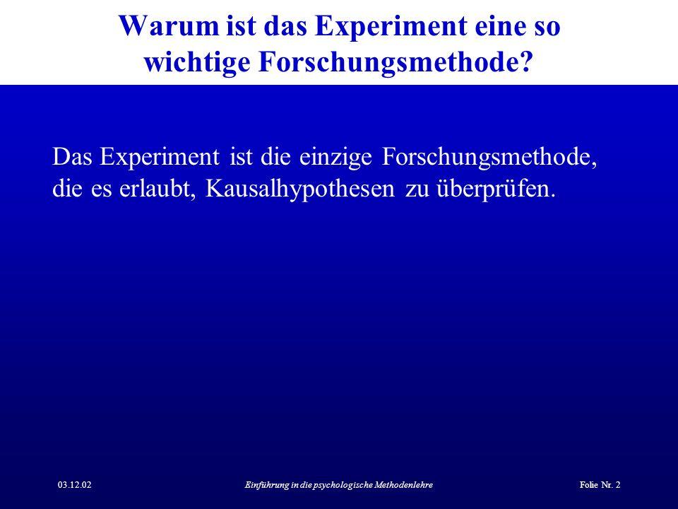 03.12.02Einführung in die psychologische MethodenlehreFolie Nr. 2 Warum ist das Experiment eine so wichtige Forschungsmethode? Das Experiment ist die