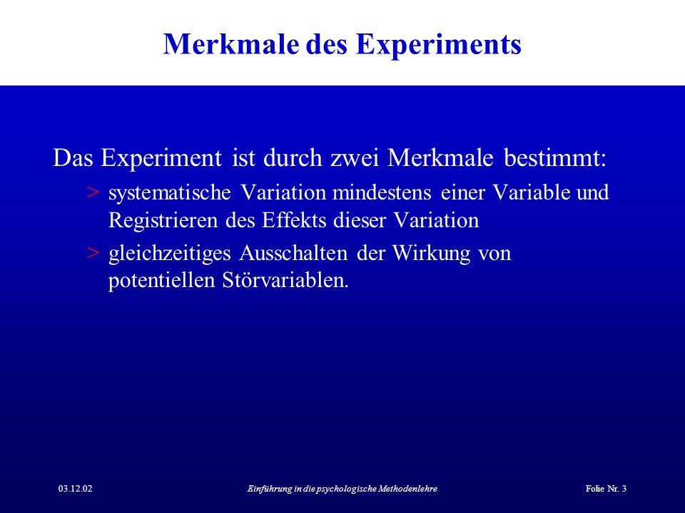 03.12.02Einführung in die psychologische MethodenlehreFolie Nr. 3 Merkmale des Experiments Das Experiment ist durch zwei Merkmale bestimmt: >systemati