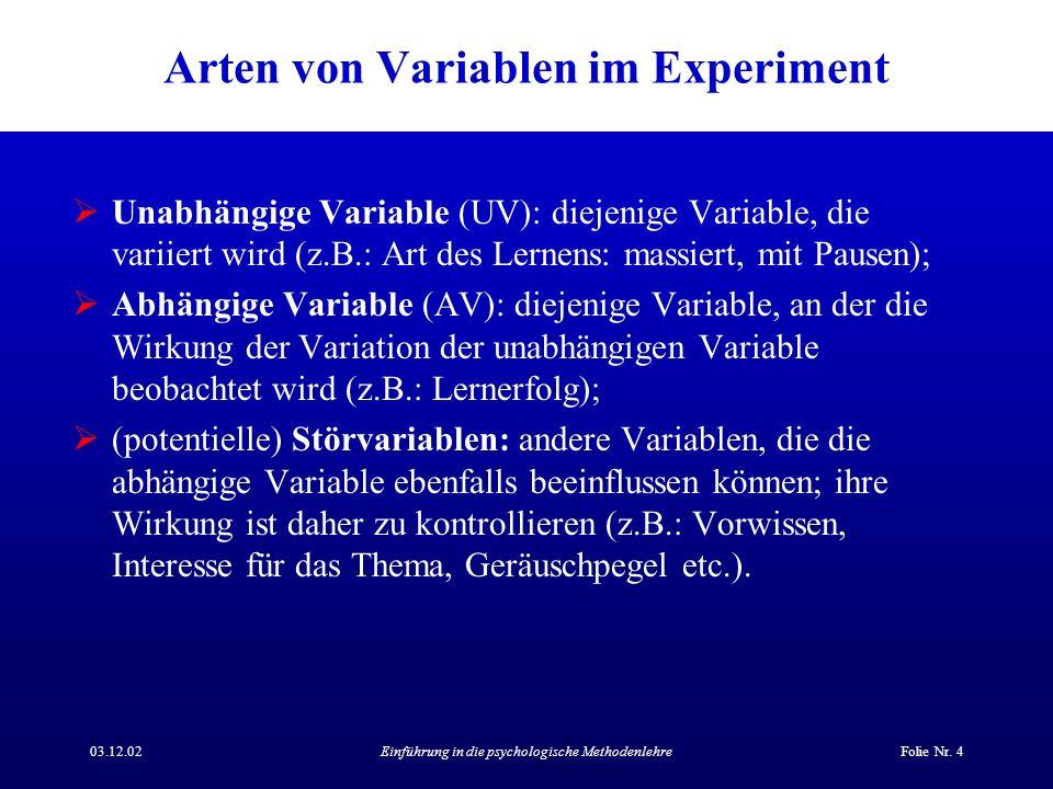 03.12.02Einführung in die psychologische MethodenlehreFolie Nr. 4 Arten von Variablen im Experiment Unabhängige Variable (UV): diejenige Variable, die