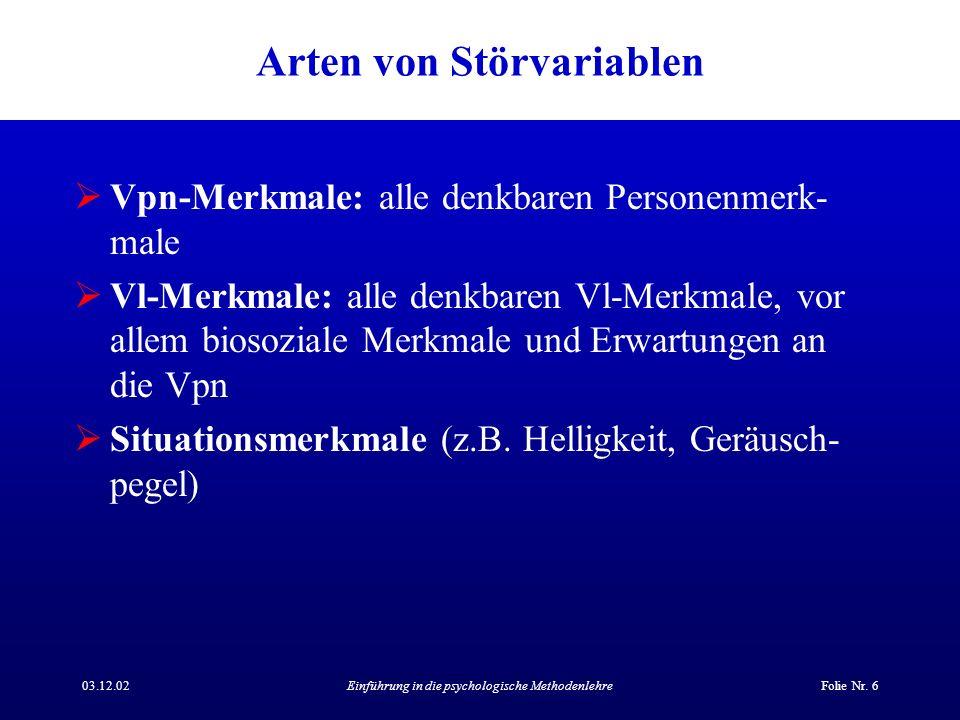 03.12.02Einführung in die psychologische MethodenlehreFolie Nr. 6 Arten von Störvariablen Vpn-Merkmale: alle denkbaren Personenmerk- male Vl-Merkmale: