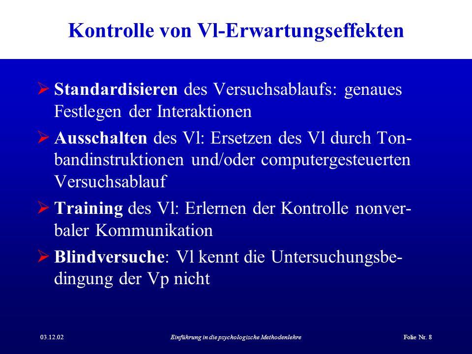 03.12.02Einführung in die psychologische MethodenlehreFolie Nr. 8 Kontrolle von Vl-Erwartungseffekten Standardisieren des Versuchsablaufs: genaues Fes