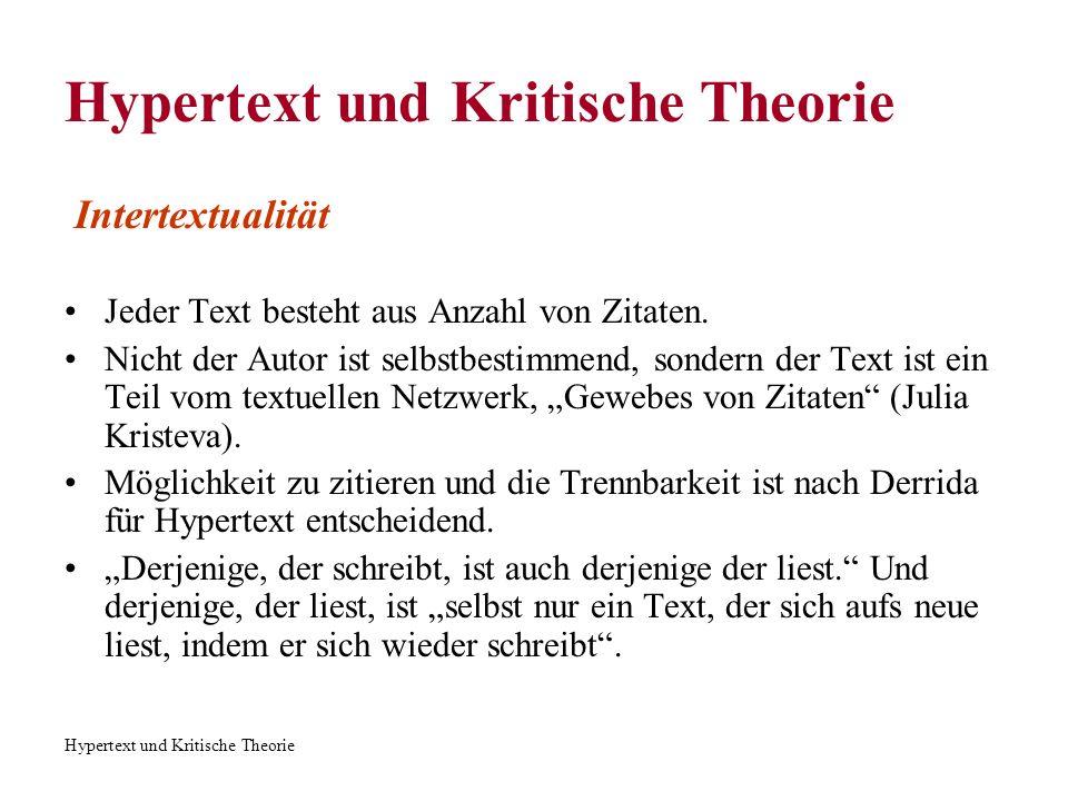 Hypertext und Kritische Theorie Intertextualität Jeder Text besteht aus Anzahl von Zitaten. Nicht der Autor ist selbstbestimmend, sondern der Text ist
