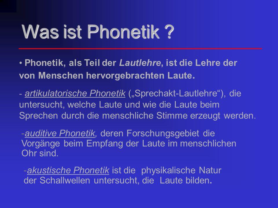 Was ist Phonetik ? Phonetik, als Teil der Lautlehre, ist die Lehre der von Menschen hervorgebrachten Laute. - artikulatorische Phonetik (Sprechakt-Lau