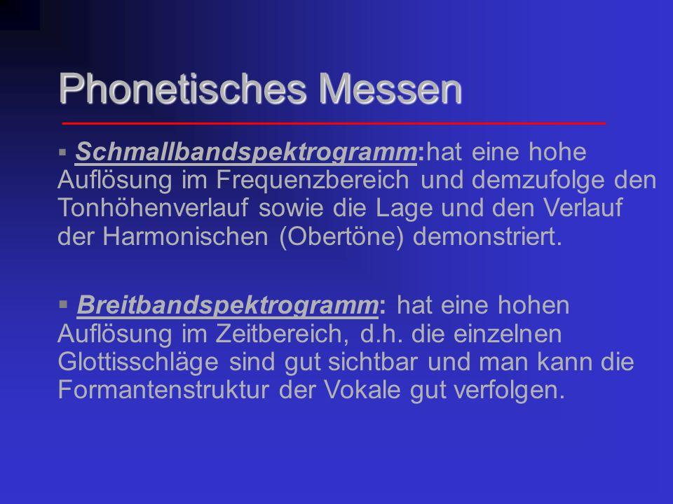 Phonetisches Messen Schmallbandspektrogramm:hat eine hohe Auflösung im Frequenzbereich und demzufolge den Tonhöhenverlauf sowie die Lage und den Verla