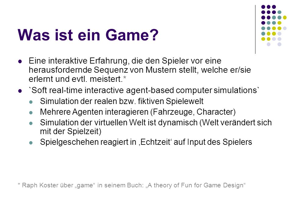 Was ist ein Game? Eine interaktive Erfahrung, die den Spieler vor eine herausfordernde Sequenz von Mustern stellt, welche er/sie erlernt und evtl. mei