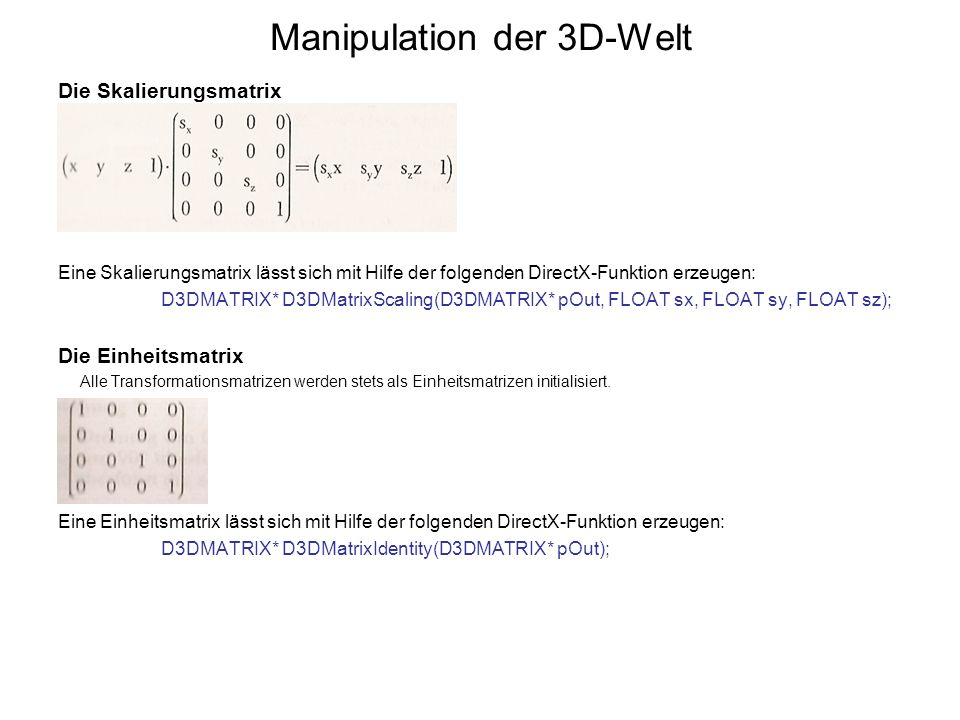 Manipulation der 3D-Welt Die Skalierungsmatrix Eine Skalierungsmatrix lässt sich mit Hilfe der folgenden DirectX-Funktion erzeugen: D3DMATRIX* D3DMatr