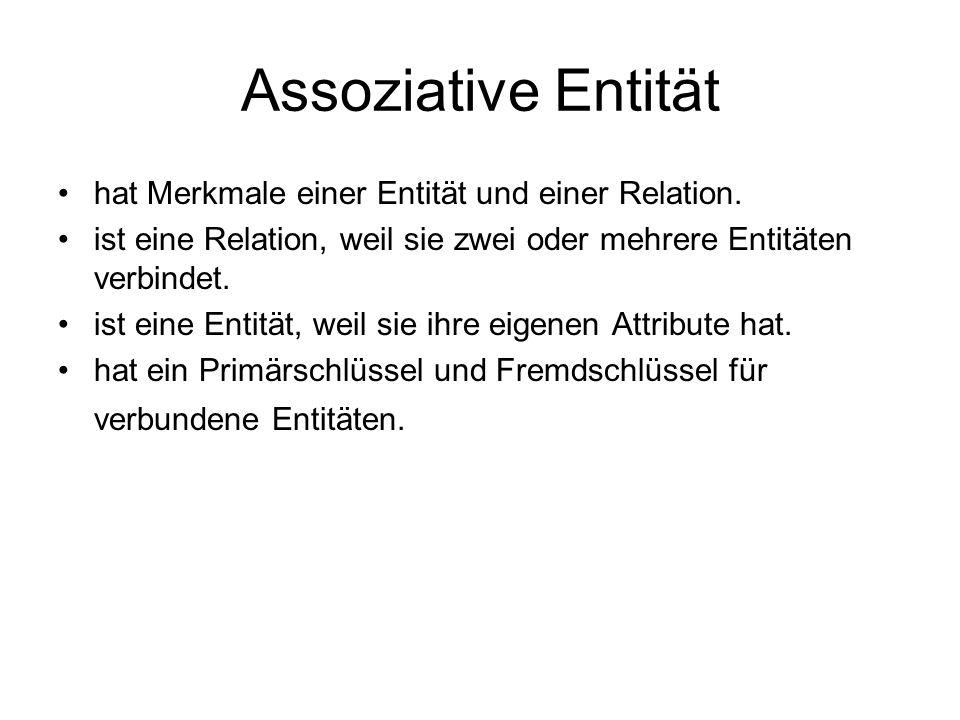 Assoziative Entität hat Merkmale einer Entität und einer Relation. ist eine Relation, weil sie zwei oder mehrere Entitäten verbindet. ist eine Entität
