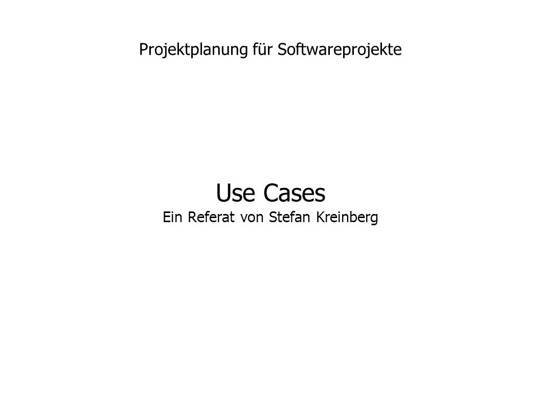 Use Cases Ein Referat von Stefan Kreinberg Projektplanung für Softwareprojekte
