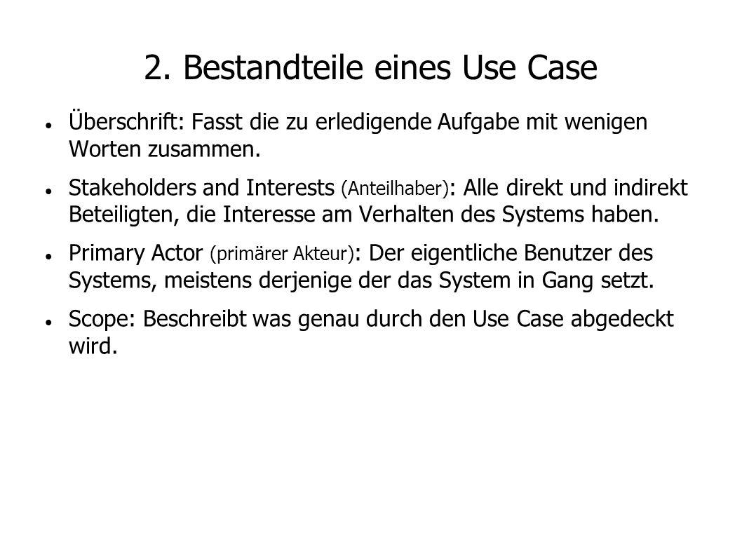 2. Bestandteile eines Use Case Überschrift: Fasst die zu erledigende Aufgabe mit wenigen Worten zusammen. Stakeholders and Interests (Anteilhaber) : A